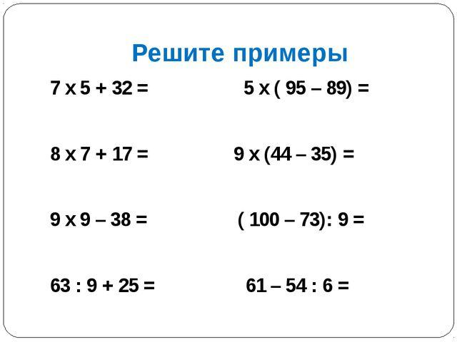 Решите примеры 7 х 5 + 32 = 5 х ( 95 – 89) = 8 х 7 + 17 = 9 х (44 – 35) = 9 х...
