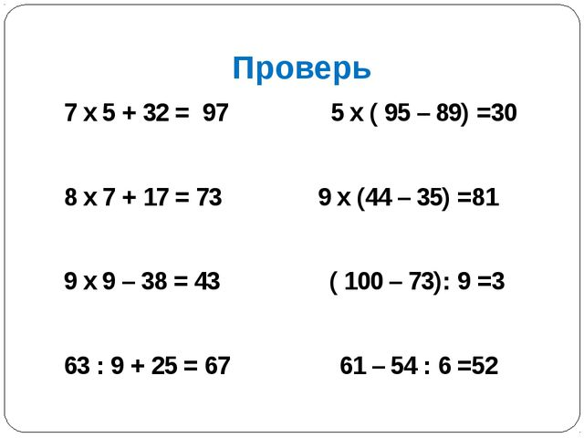 Проверь 7 х 5 + 32 = 97 5 х ( 95 – 89) =30 8 х 7 + 17 = 73 9 х (44 – 35) =81...