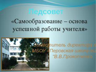 Педсовет «Самообразование – основа успешной работы учителя» Заместитель дирек