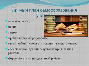 Личный план самообразования учителя название темы; цели; задачи; предполагаем