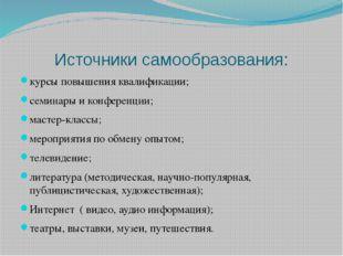 Источники самообразования: курсы повышения квалификации; семинары и конференц