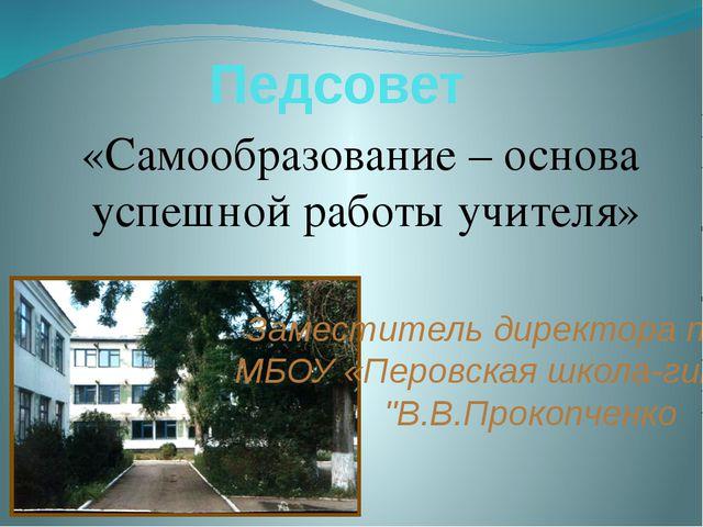 Педсовет «Самообразование – основа успешной работы учителя» Заместитель дирек...