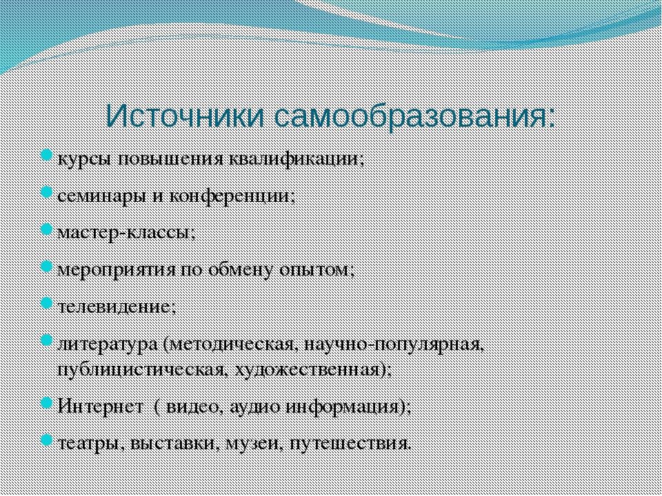 Источники самообразования: курсы повышения квалификации; семинары и конференц...