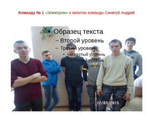 Команда № 1«Электрон» и капитан команды Синегуб Андрей