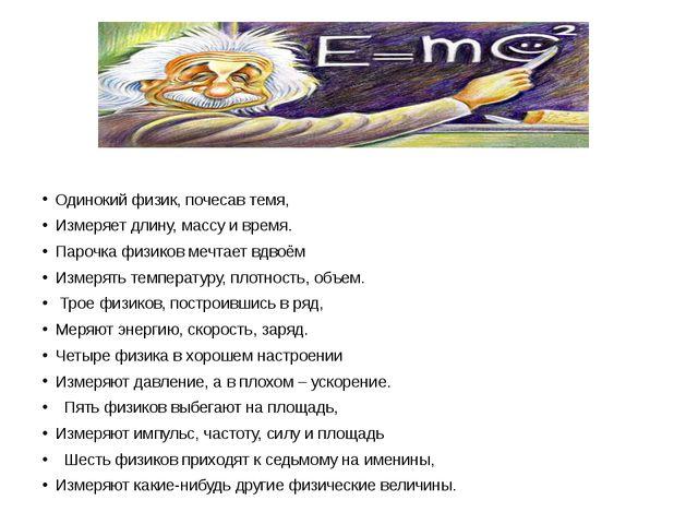 Одинокий физик, почесав темя, Измеряет длину, массу и время. Парочка физиков...