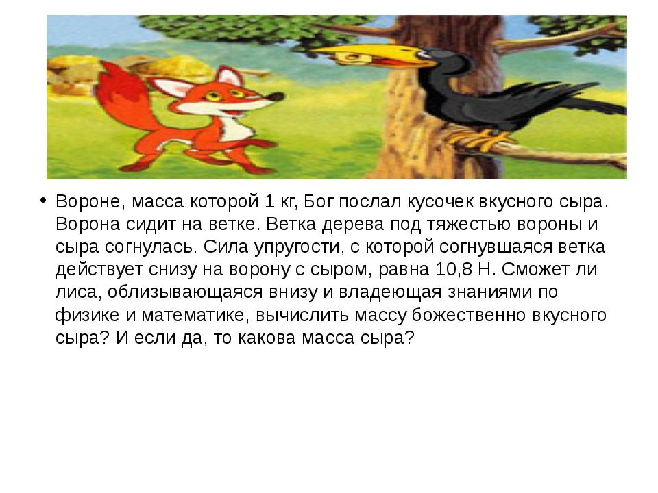 Вороне, масса которой 1 кг, Бог послал кусочек вкусного сыра. Ворона сидит н...