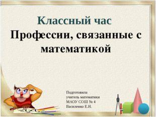 Классный час Профессии, связанные с математикой Подготовила учитель математик