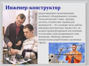 Инженер-конструктор предусматривает проектирование различного оборудования и