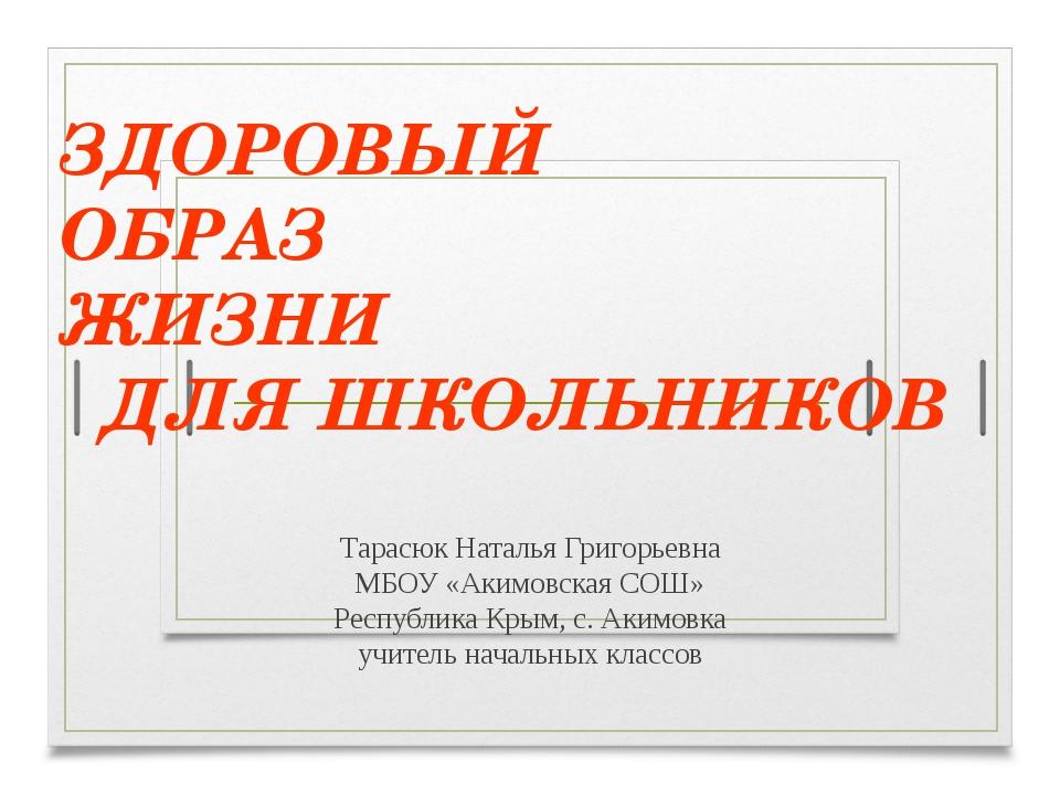 ЗДОРОВЫЙ ОБРАЗ ЖИЗНИ ДЛЯ ШКОЛЬНИКОВ Тарасюк Наталья Григорьевна МБОУ «Акимовс...