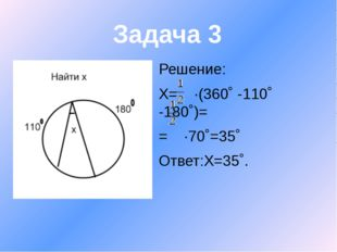 Решение: Х= ∙(360˚ -110˚ -180˚)= = ∙70˚=35˚ Ответ:Х=35˚. Задача 3