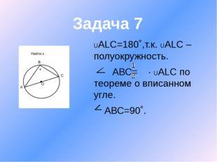 UАLC=180˚,т.к. UАLC –полуокружность. АВС= ∙ UАLC по теореме о вписанном угле.