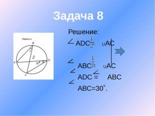 Решение: АDС= UАС АВС= UАС АDС = ABC АВС=30˚. Задача 8