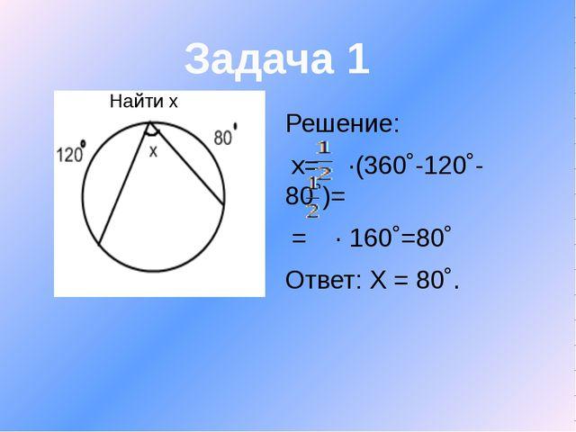 Решение: x= ∙(360˚-120˚-80˚)= = ∙ 160˚=80˚ Ответ: Х = 80˚. Задача 1 Найти х