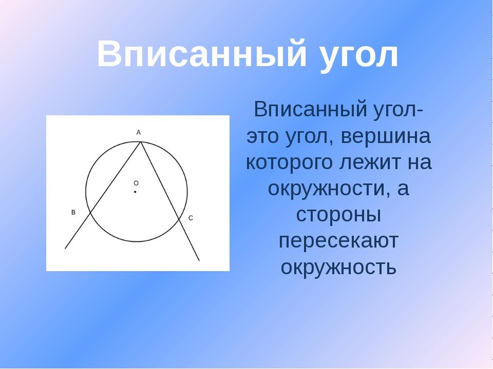 Вписанный угол- это угол, вершина которого лежит на окружности, а стороны пер...