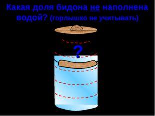 Какая доля бидона не наполнена водой? (горлышко не учитывать) ?