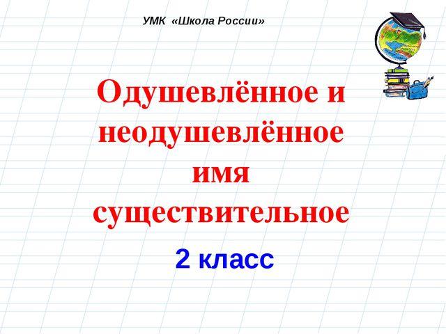 Одушевлённое и неодушевлённое имя существительное 2 класс УМК «Школа России»
