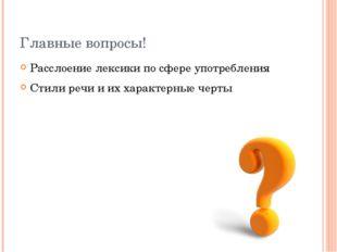Главные вопросы! Расслоение лексики по сфере употребления Стили речи и их хар