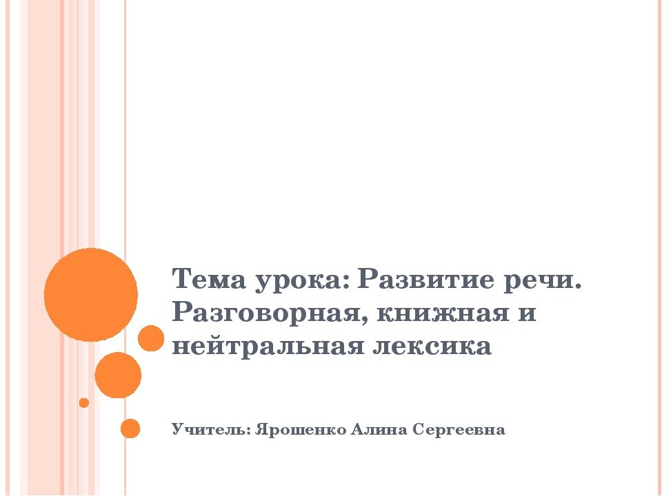 Тема урока: Развитие речи. Разговорная, книжная и нейтральная лексика Учитель...