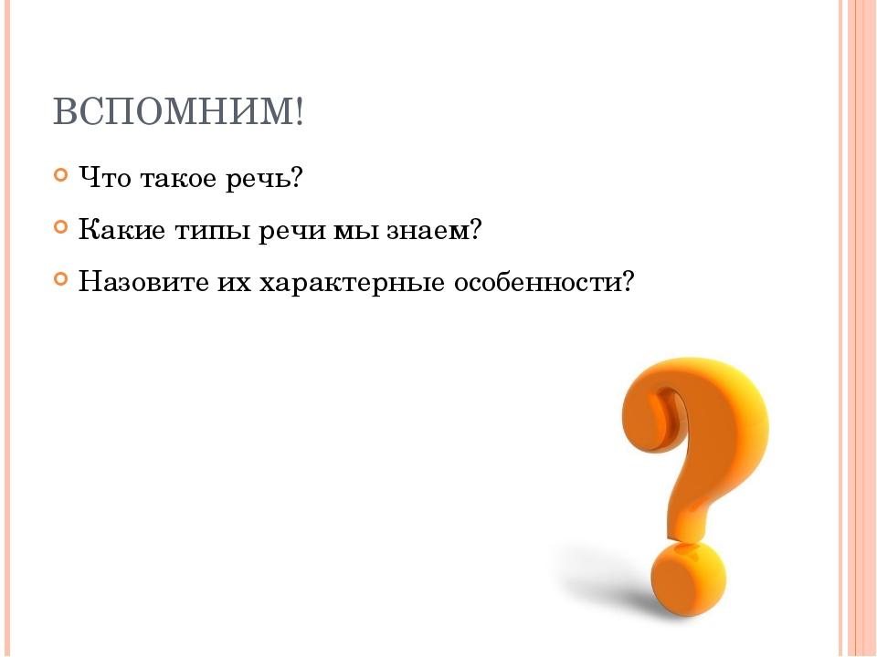 ВСПОМНИМ! Что такое речь? Какие типы речи мы знаем? Назовите их характерные о...