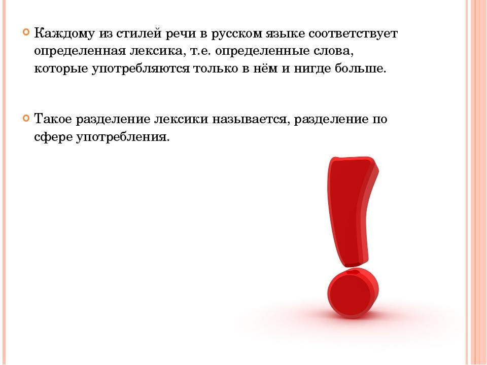 Каждому из стилей речи в русском языке соответствует определенная лексика, т....