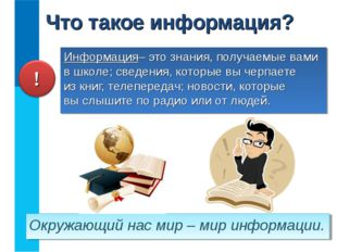 Информация– это знания, получаемые вами в школе; сведения, которые вы черпает