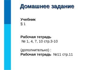 Домашнее задание Учебник § 1 Рабочая тетрадь № 1, 4, 7, 10 стр.3-10 (дополнит