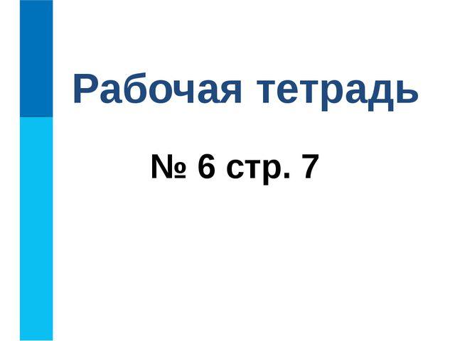 № 6 стр. 7 Рабочая тетрадь