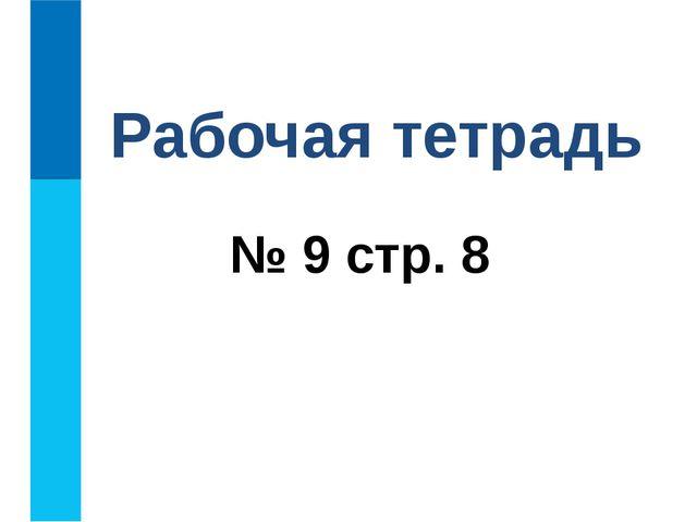 № 9 стр. 8 Рабочая тетрадь
