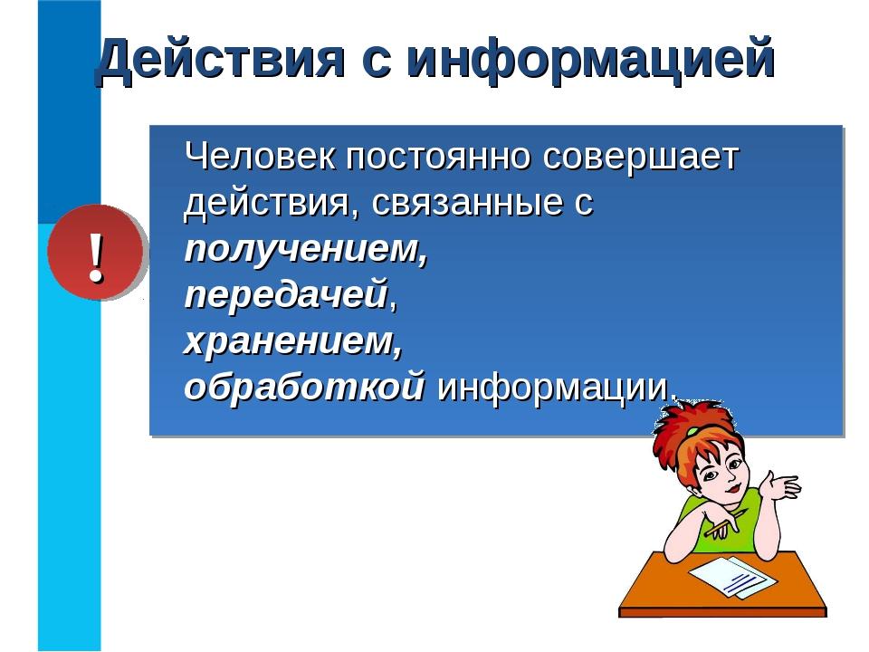 Действия с информацией Человек постоянно совершает действия, связанные с полу...