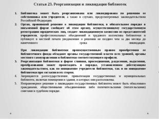 Статья 23. Реорганизация и ликвидация библиотек Библиотека может быть реорган