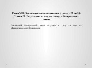 Глава VIII. Заключительные положения (статьи с 27 по 28) Статья 27. Вступлени