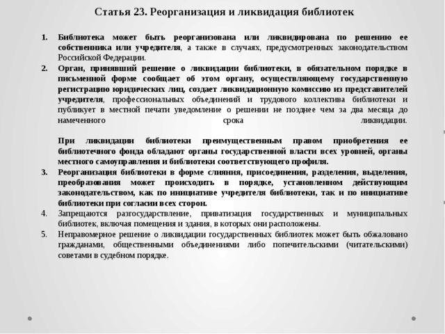 Статья 23. Реорганизация и ликвидация библиотек Библиотека может быть реорган...