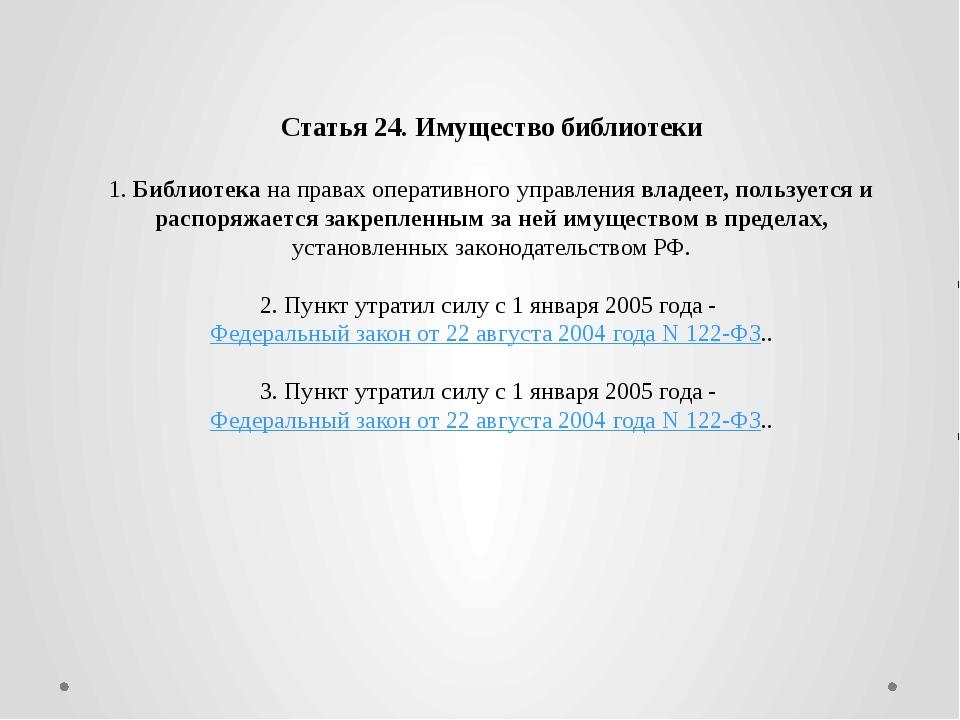 Статья 24. Имущество библиотеки 1. Библиотека на правах оперативного управле...