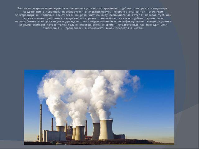 Тепловая энергия превращается в механическую энергию вращением турбины, котор...
