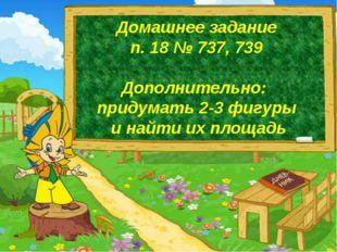Домашнее задание п. 18 № 737, 739 Дополнительно: придумать 2-3 фигуры и найти