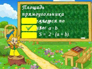 Площадь прямоугольника определяется по формуле: S = a2 S = a ∙ b S = 2 ∙ (a +