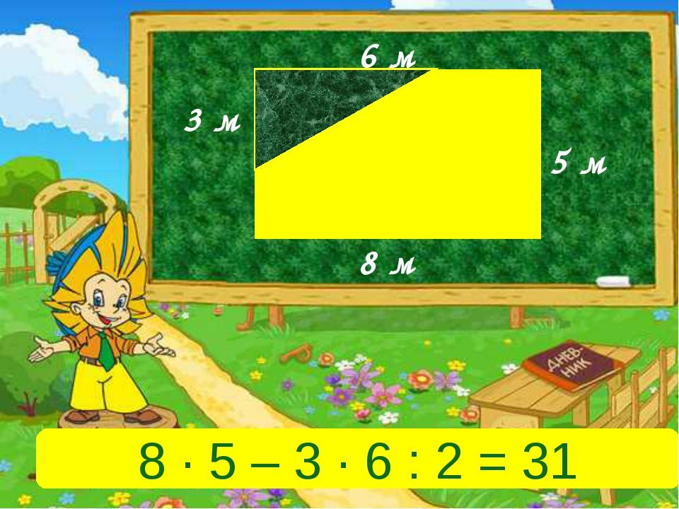 5 м 8 м 6 м 3 м 8 ∙ 5 – 3 ∙ 6 : 2 = 31