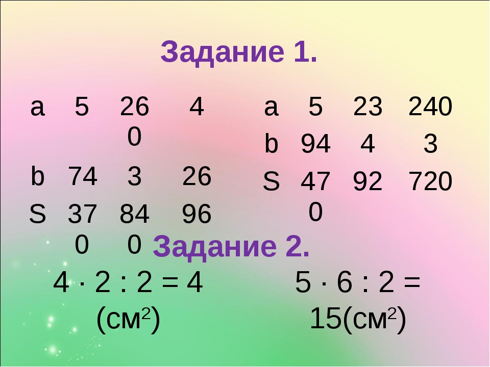 4 ∙ 2 : 2 = 4 (см2) 5 ∙ 6 : 2 = 15(см2) Задание 1. Задание 2. a52604 b74...