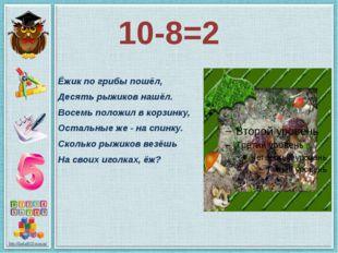 10-8=2 Ёжик по грибы пошёл, Десять рыжиков нашёл. Восемь положил в корзинку,