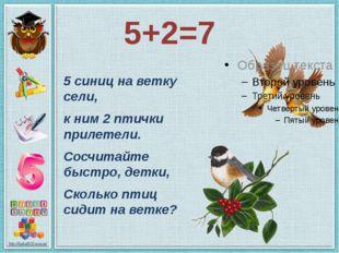 5+2=7 5 синиц на ветку сели, к ним 2 птички прилетели. Сосчитайте быстро, дет