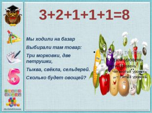 3+2+1+1+1=8 Мы ходили на базар Выбирали там товар: Три морковки, две петрушки