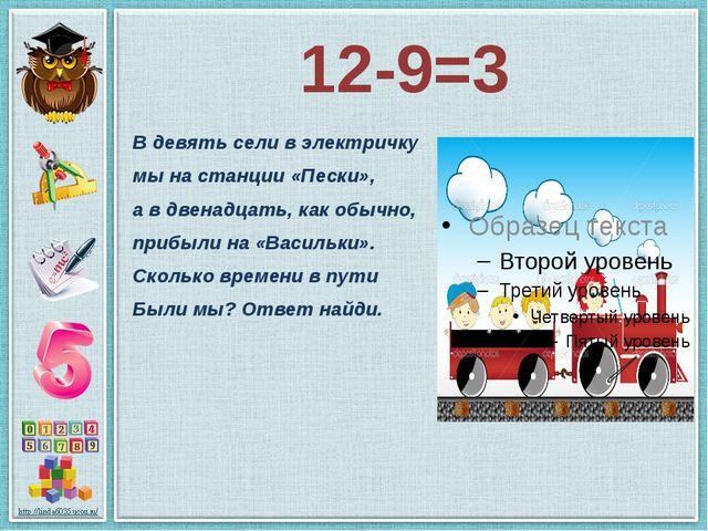 12-9=3 В девять сели в электричку мы на станции «Пески», а в двенадцать, как...