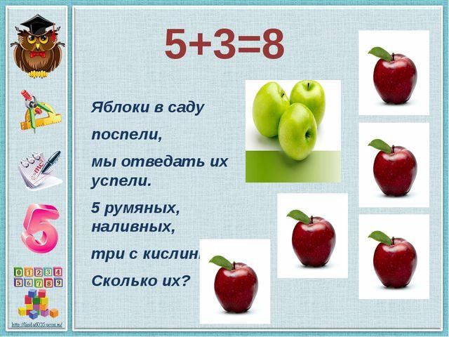 5+3=8 Яблоки в саду поспели, мы отведать их успели. 5 румяных, наливных, три...