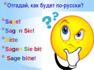 Отгадай, как будет по-русски? Sage! Sagen Sie! Bitte Sagen Sie bitte! Sage bi