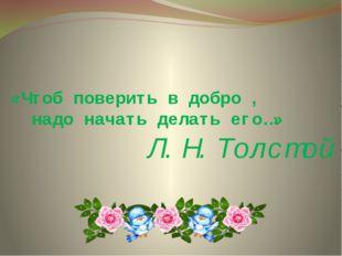«Чтоб поверить в добро , надо начать делать его…» Л.Н.Толстой
