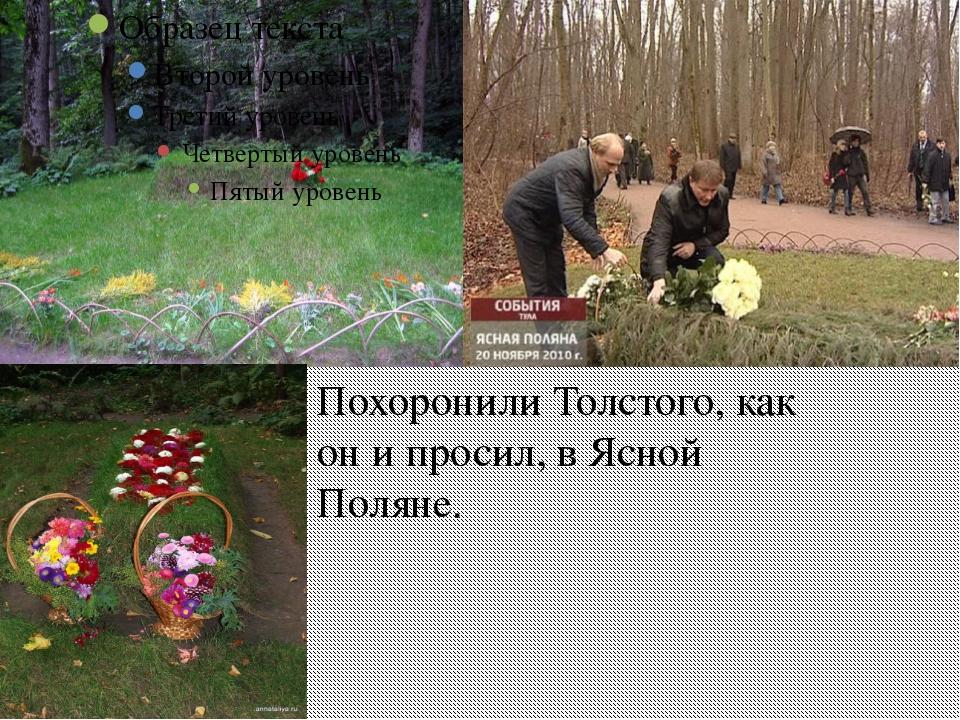Похоронили Толстого, как он и просил, в Ясной Поляне.