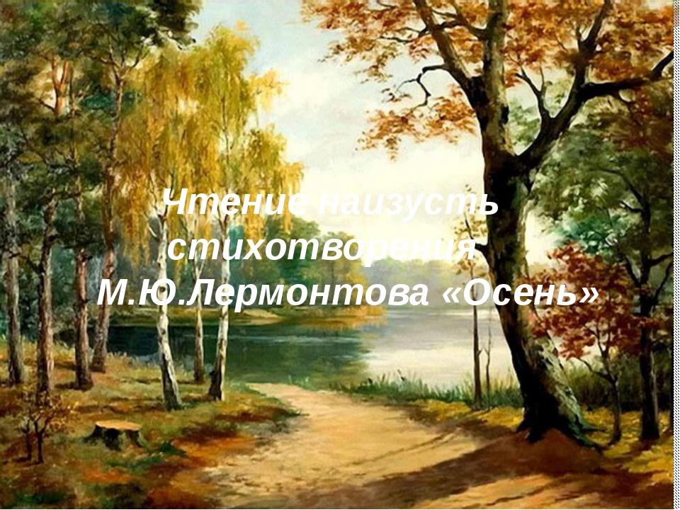 Чтение наизусть стихотворения М.Ю.Лермонтова «Осень»