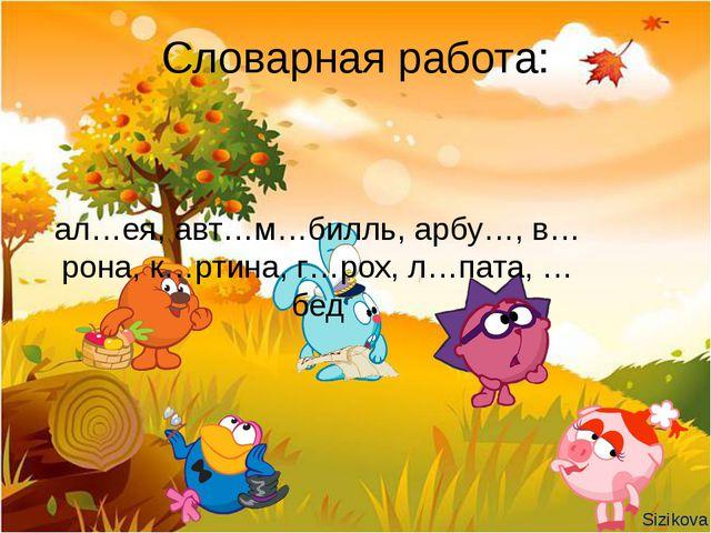Словарная работа: ал…ея, авт…м…билль, арбу…, в…рона, к…ртина, г…рох, л…пата,...