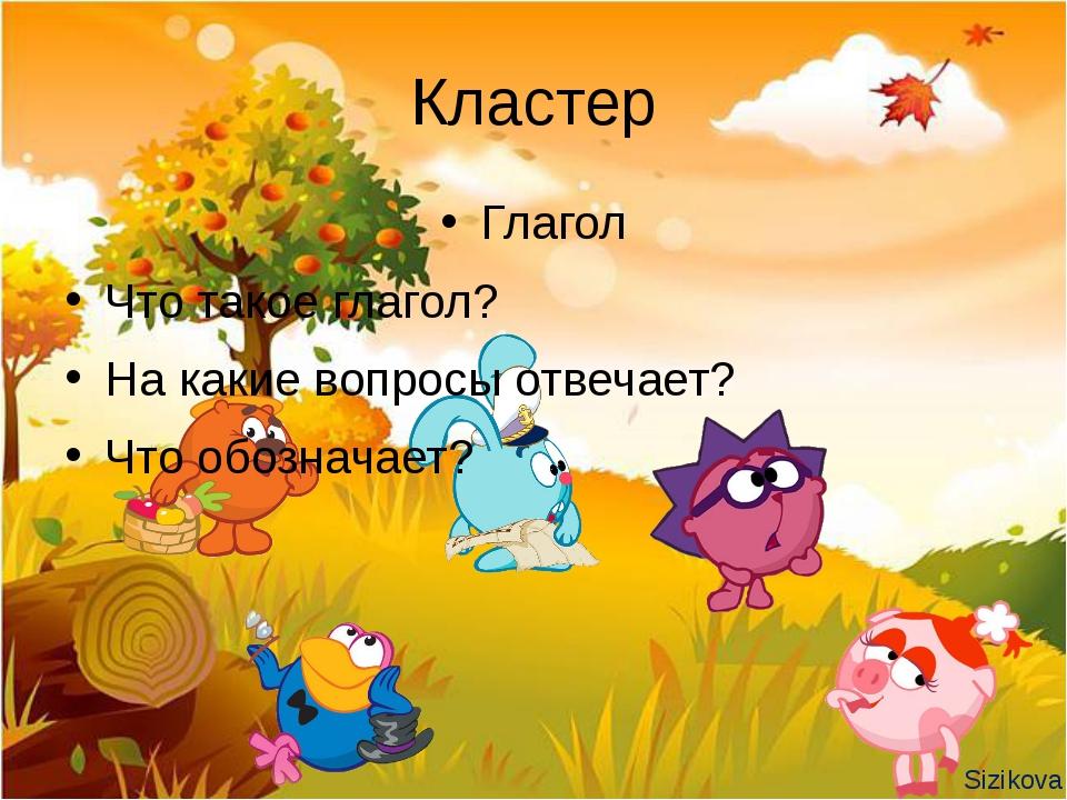 Кластер Глагол Что такое глагол? На какие вопросы отвечает? Что обозначает? S...