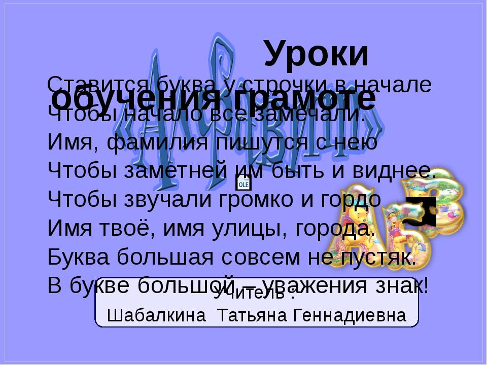 Учитель : Шабалкина Татьяна Геннадиевна Уроки обучения грамоте